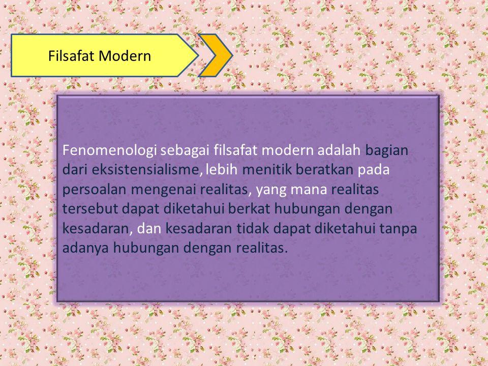 Filsafat Modern Fenomenologi sebagai filsafat modern adalah bagian dari eksistensialisme, lebih menitik beratkan pada persoalan mengenai realitas, yan