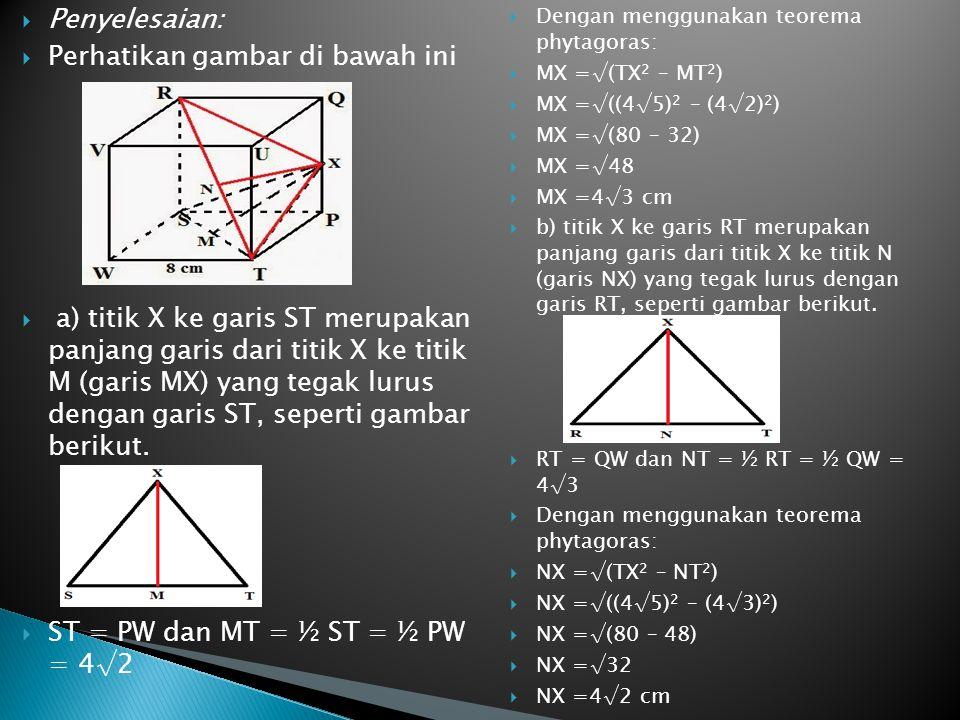  Penyelesaian:  Perhatikan gambar di bawah ini  a) titik X ke garis ST merupakan panjang garis dari titik X ke titik M (garis MX) yang tegak lurus
