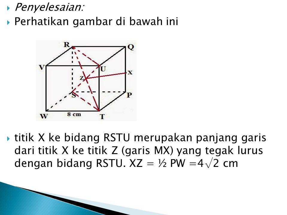  Penyelesaian:  Perhatikan gambar di bawah ini  titik X ke bidang RSTU merupakan panjang garis dari titik X ke titik Z (garis MX) yang tegak lurus
