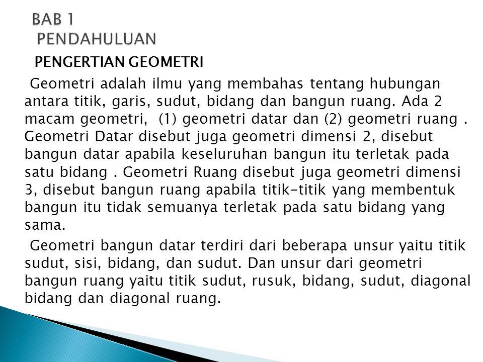 PENGERTIAN GEOMETRI Geometri adalah ilmu yang membahas tentang hubungan antara titik, garis, sudut, bidang dan bangun ruang. Ada 2 macam geometri, (1)