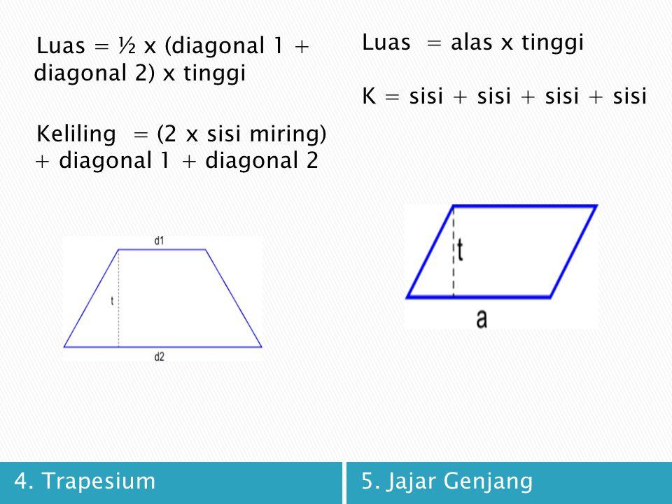 4. Trapesium5. Jajar Genjang Luas = ½ x (diagonal 1 + diagonal 2) x tinggi Keliling = (2 x sisi miring) + diagonal 1 + diagonal 2 Luas = alas x tinggi