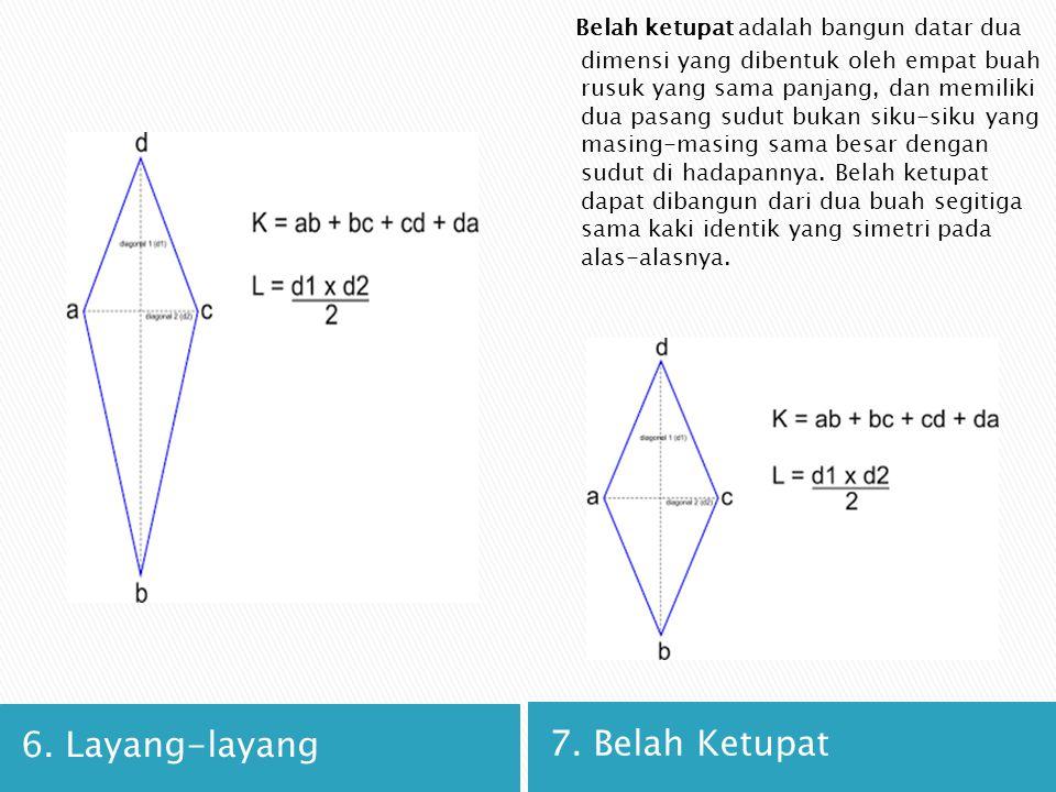 6. Layang-layang 7. Belah Ketupat Belah ketupat adalah bangun datar dua dimensi yang dibentuk oleh empat buah rusuk yang sama panjang, dan memiliki du