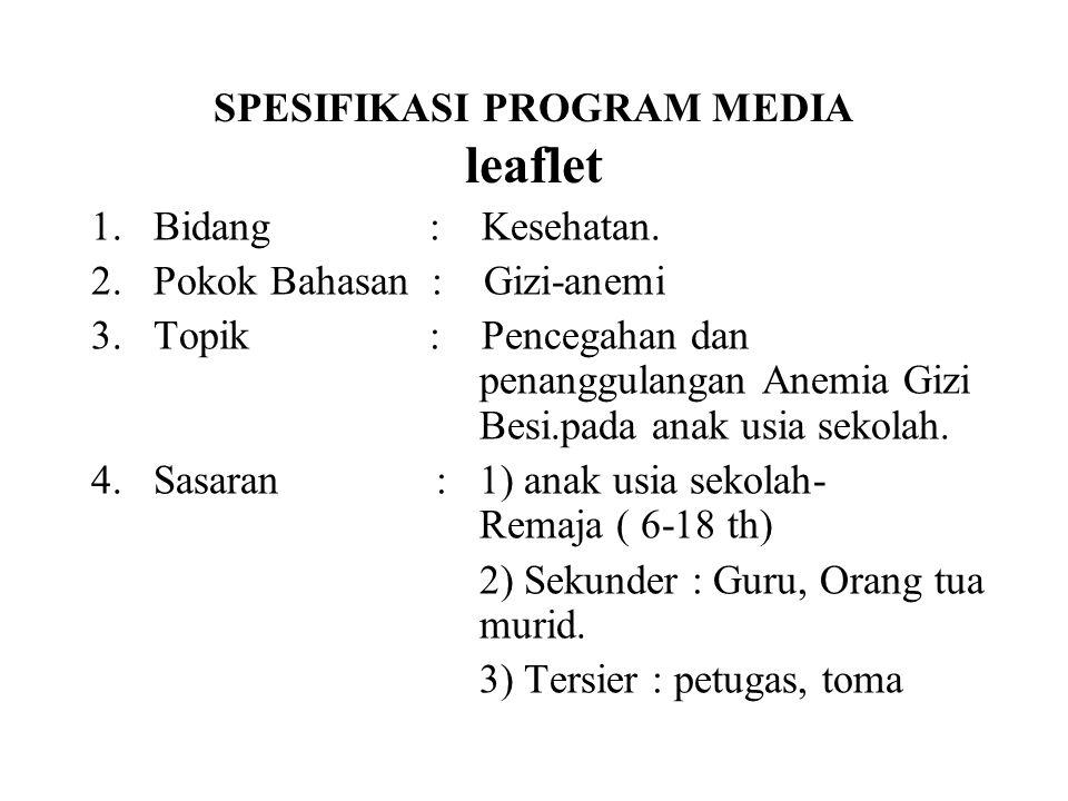 SPESIFIKASI PROGRAM MEDIA leaflet 1. Bidang : Kesehatan. 2. Pokok Bahasan : Gizi-anemi 3. Topik : Pencegahan dan penanggulangan Anemia Gizi Besi.pada