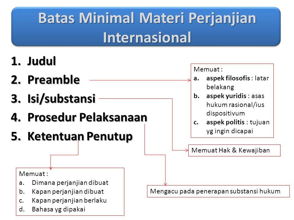 Batas Minimal Materi Perjanjian Internasional 1.Judul 2.Preamble 3.Isi/substansi 4.Prosedur Pelaksanaan 5.Ketentuan Penutup Memuat : a.aspek filosofis