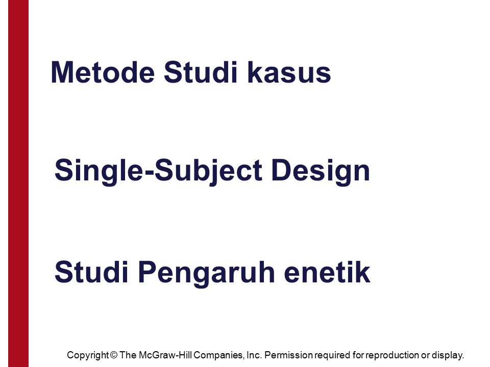 Copyright © The McGraw-Hill Companies, Inc. Permission required for reproduction or display. Metode Studi kasus Single-Subject Design Studi Pengaruh e