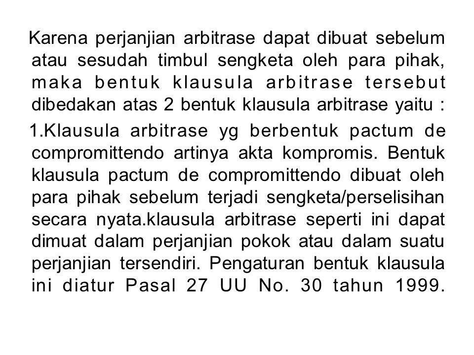 Karena perjanjian arbitrase dapat dibuat sebelum atau sesudah timbul sengketa oleh para pihak, maka bentuk klausula arbitrase tersebut dibedakan atas 2 bentuk klausula arbitrase yaitu : 1.Klausula arbitrase yg berbentuk pactum de compromittendo artinya akta kompromis.