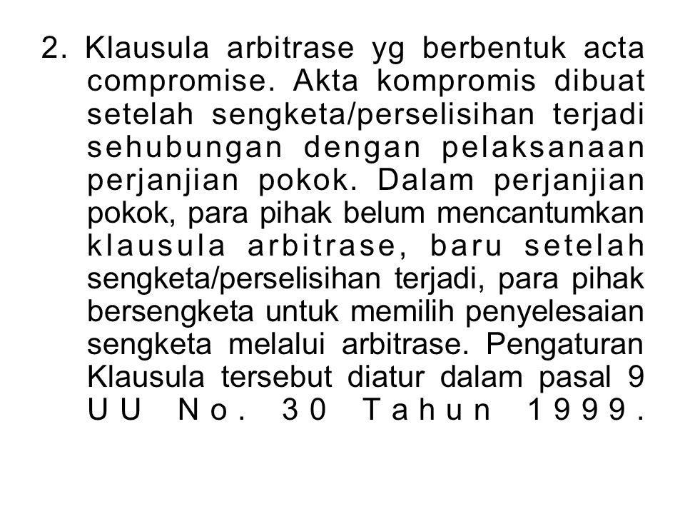 2.Klausula arbitrase yg berbentuk acta compromise.