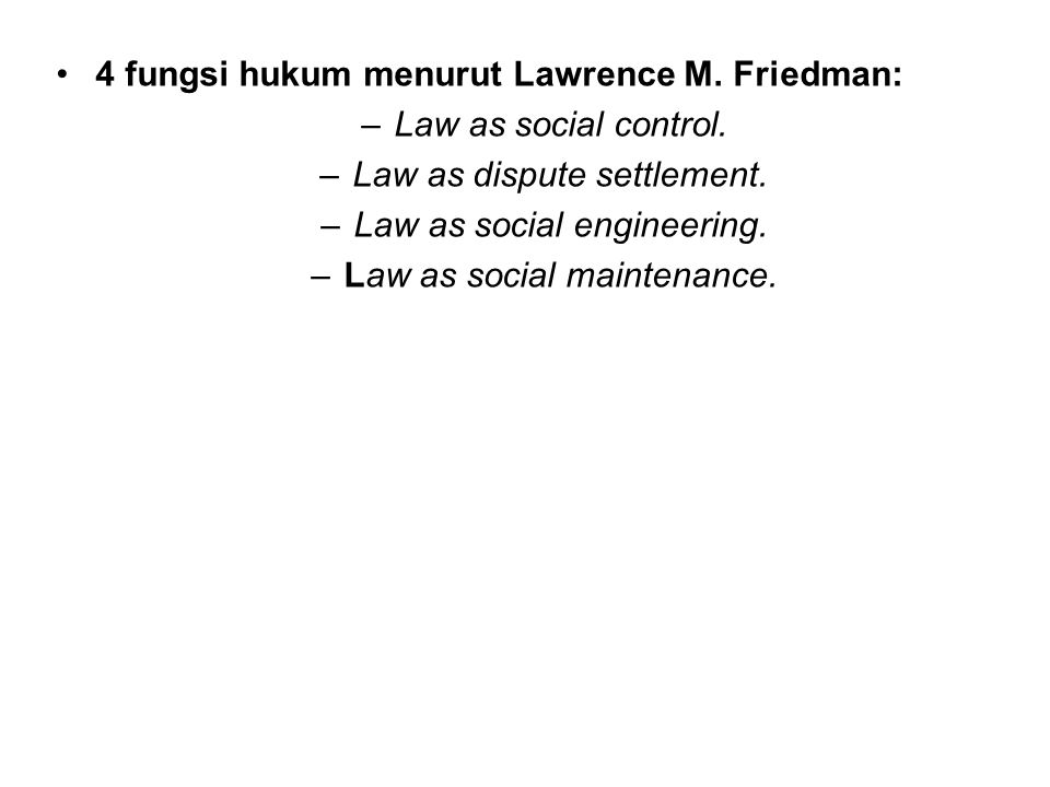 4 fungsi hukum menurut Lawrence M. Friedman: –Law as social control. –Law as dispute settlement. –Law as social engineering. –Law as social maintenanc