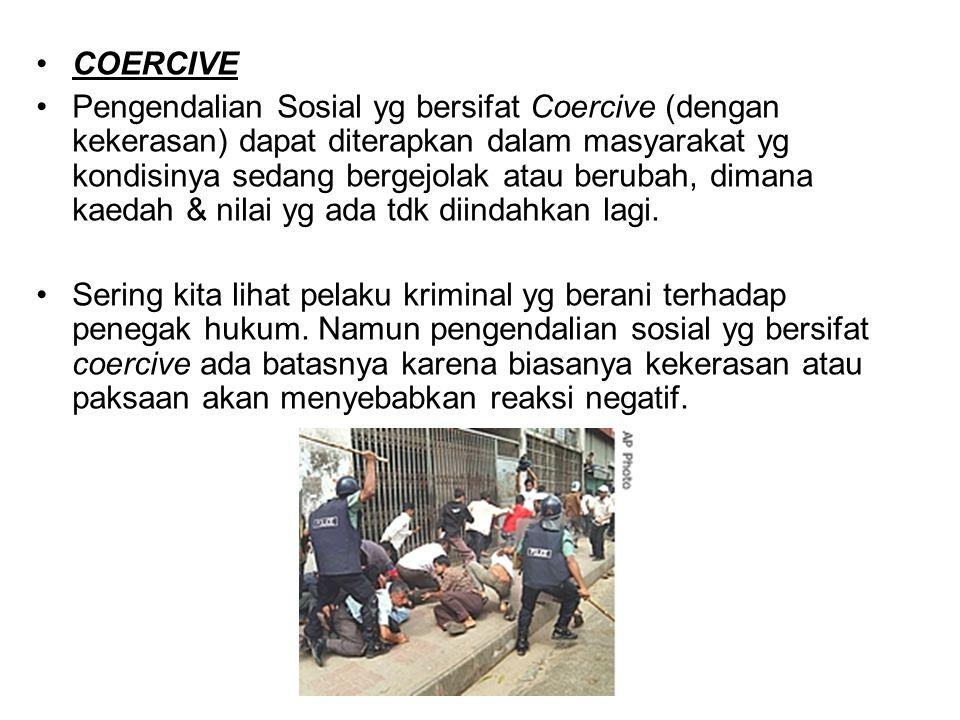 COERCIVE Pengendalian Sosial yg bersifat Coercive (dengan kekerasan) dapat diterapkan dalam masyarakat yg kondisinya sedang bergejolak atau berubah, d