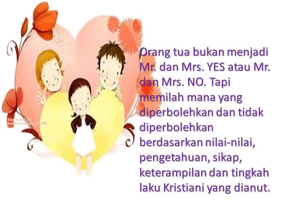 Orang tua bukan menjadi Mr. dan Mrs. YES atau Mr. dan Mrs. NO. Tapi memilah mana yang diperbolehkan dan tidak diperbolehkan berdasarkan nilai-nilai, p