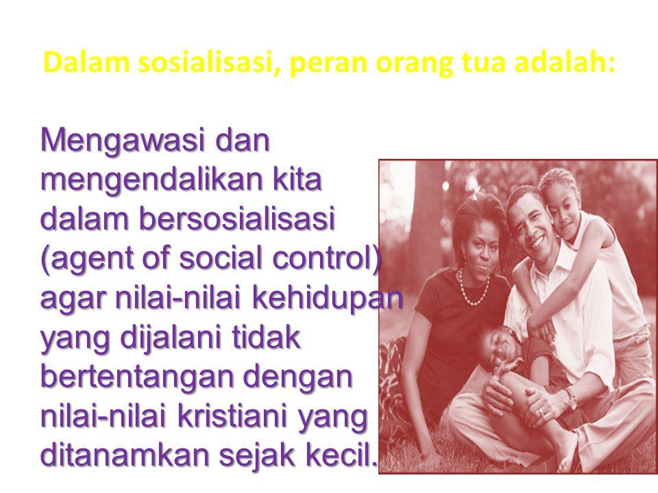 Dalam sosialisasi, peran orang tua adalah: Mengawasi dan mengendalikan kita dalam bersosialisasi (agent of social control) agar nilai-nilai kehidupan