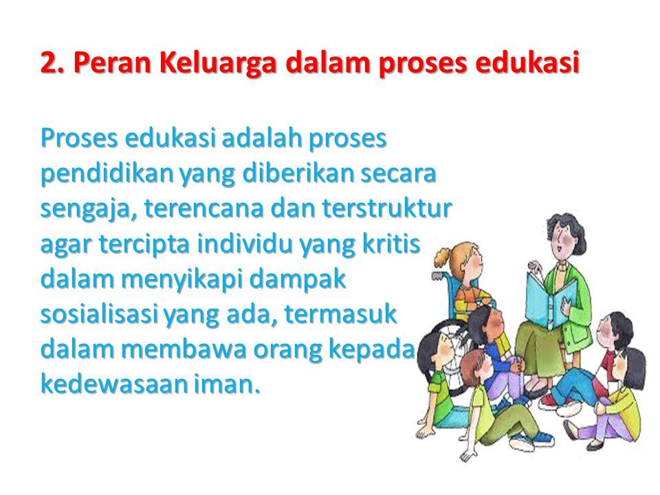 2. Peran Keluarga dalam proses edukasi Proses edukasi adalah proses pendidikan yang diberikan secara sengaja, terencana dan terstruktur agar tercipta