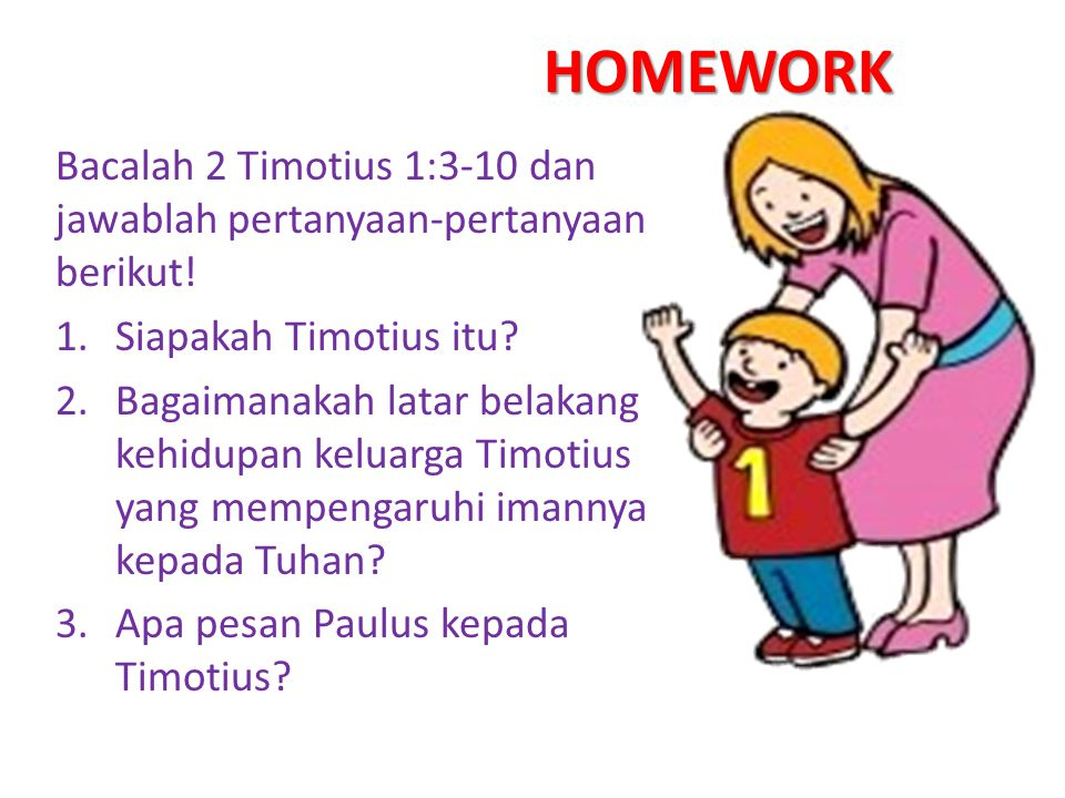 Bacalah 2 Timotius 1:3-10 dan jawablah pertanyaan-pertanyaan berikut! 1.Siapakah Timotius itu? 2.Bagaimanakah latar belakang kehidupan keluarga Timoti