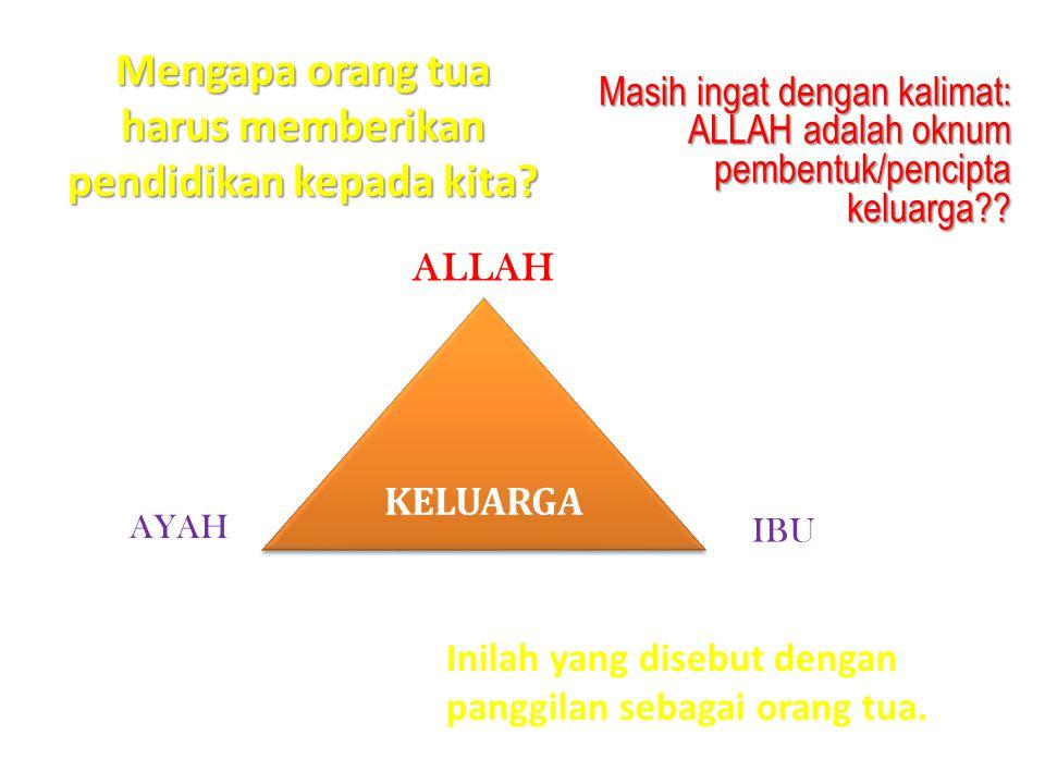 Mengapa orang tua harus memberikan pendidikan kepada kita? Masih ingat dengan kalimat: ALLAH adalah oknum pembentuk/pencipta keluarga?? ALLAH IBU AYAH
