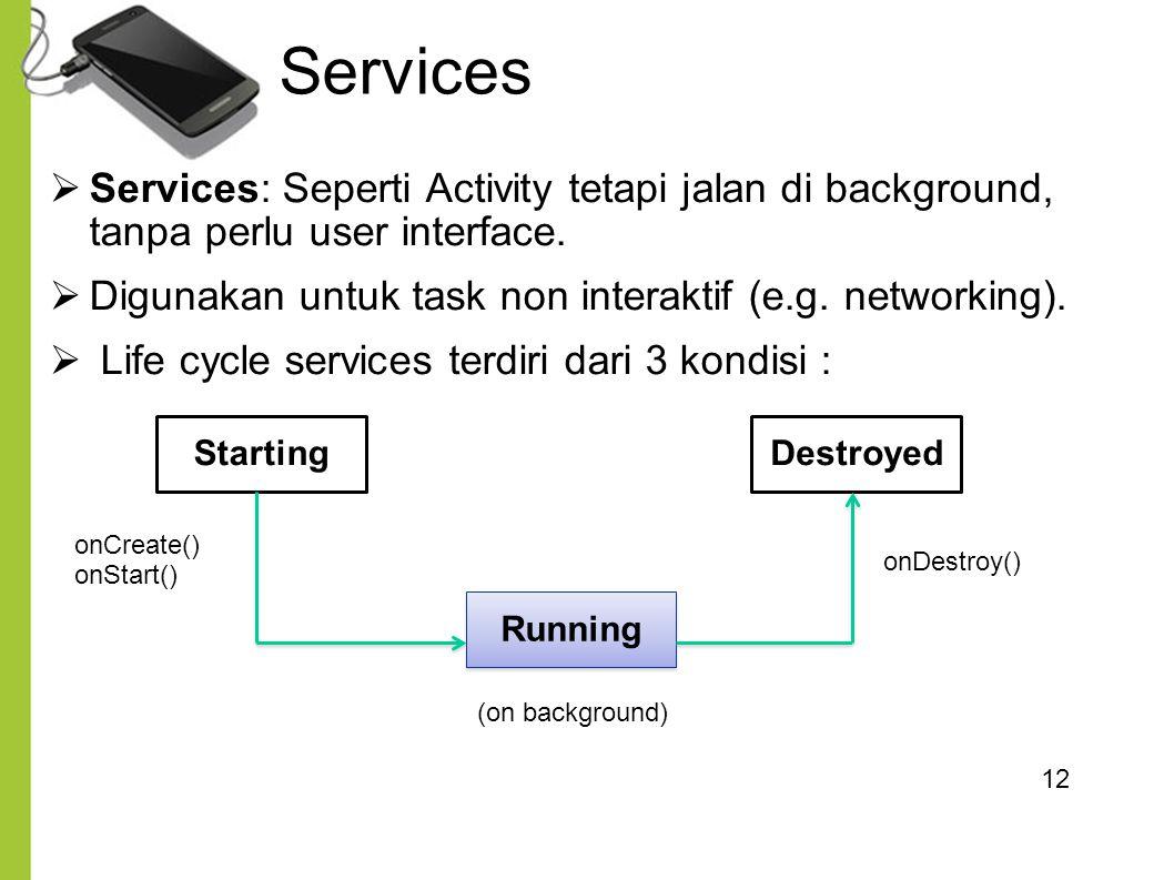 12  Services: Seperti Activity tetapi jalan di background, tanpa perlu user interface.  Digunakan untuk task non interaktif (e.g. networking).  Lif