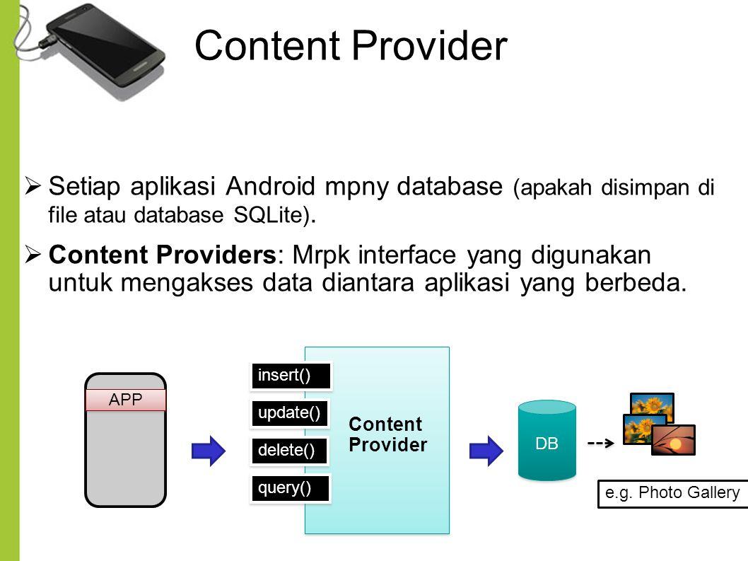 Content Provider 13  Setiap aplikasi Android mpny database (apakah disimpan di file atau database SQLite).  Content Providers: Mrpk interface yang d