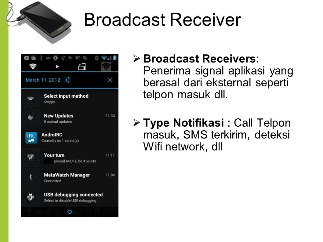 Broadcast Receiver  Broadcast Receivers: Penerima signal aplikasi yang berasal dari eksternal seperti telpon masuk dll.