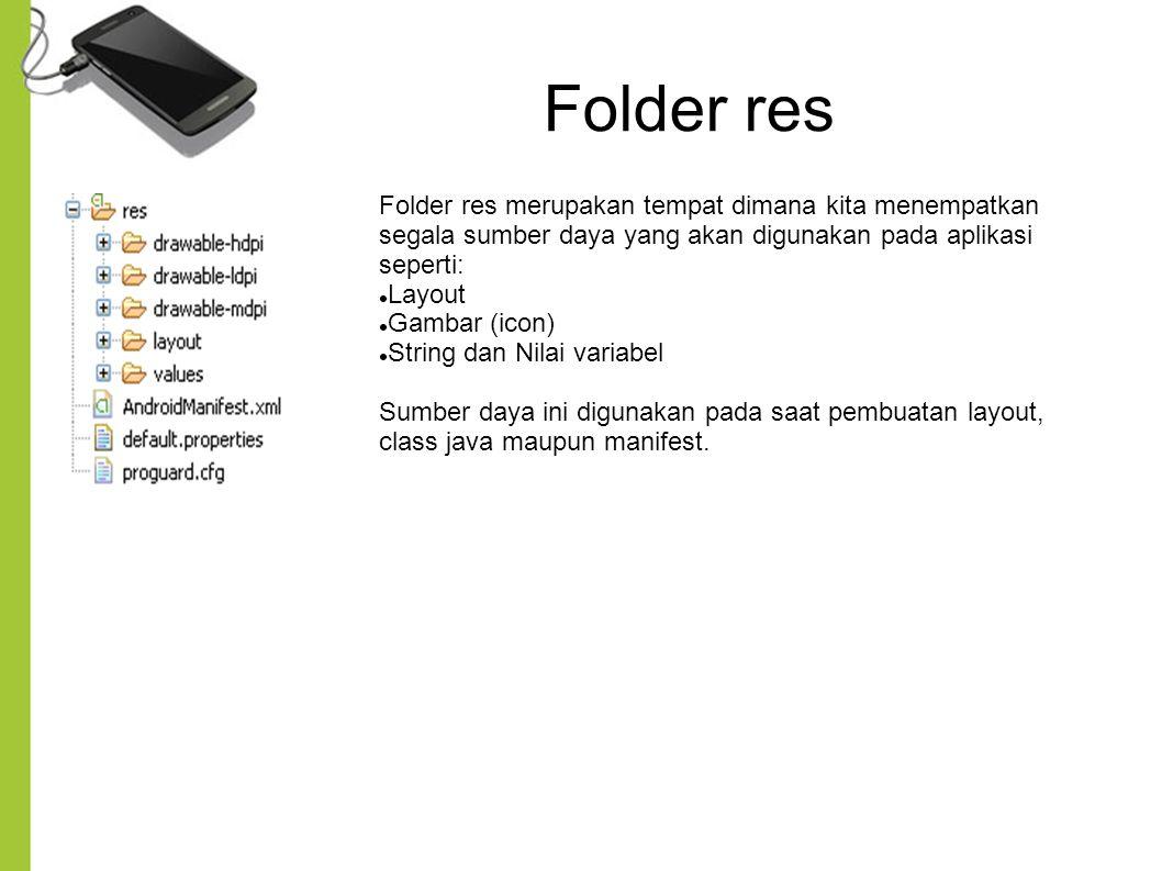 Folder res Folder res merupakan tempat dimana kita menempatkan segala sumber daya yang akan digunakan pada aplikasi seperti: Layout Gambar (icon) String dan Nilai variabel Sumber daya ini digunakan pada saat pembuatan layout, class java maupun manifest.
