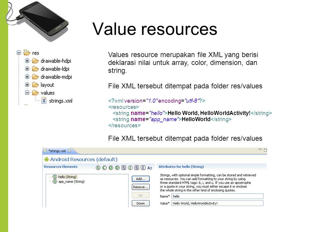 Value resources Values resource merupakan file XML yang berisi deklarasi nilai untuk array, color, dimension, dan string. File XML tersebut ditempat p