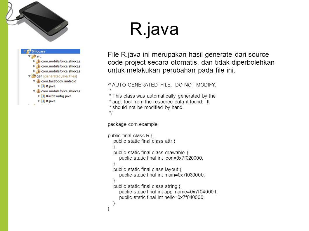 R.java File R.java ini merupakan hasil generate dari source code project secara otomatis, dan tidak diperbolehkan untuk melakukan perubahan pada file