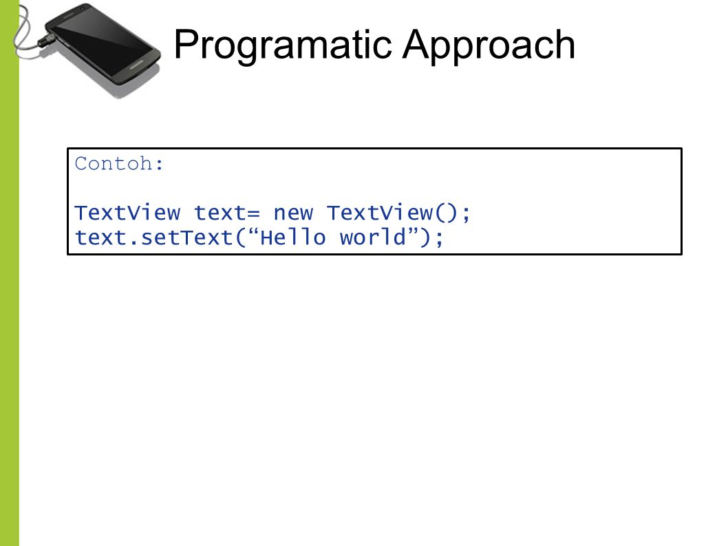 "Programatic Approach Contoh: TextView text= new TextView(); text.setText(""Hello world"");"