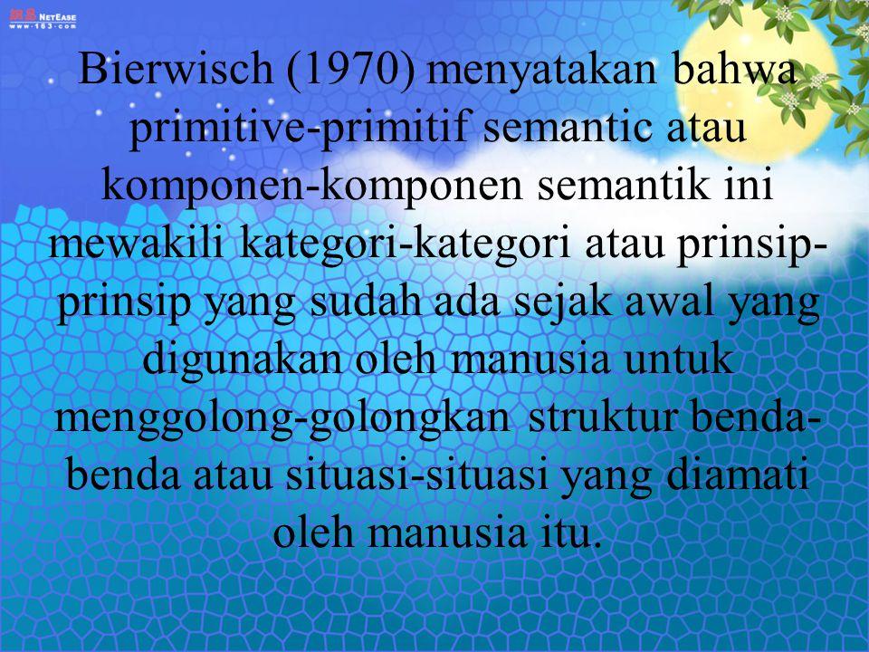 Bierwisch (1970) menyatakan bahwa primitive-primitif semantic atau komponen-komponen semantik ini mewakili kategori-kategori atau prinsip- prinsip yan