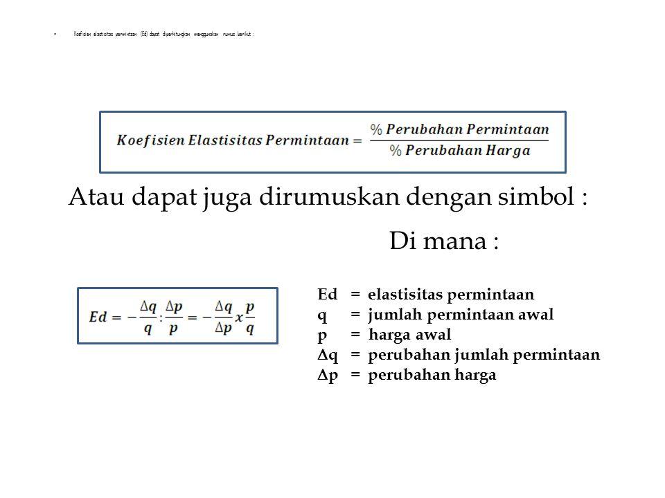 Koefisien elastisitas permintaan (Ed) dapat diperhitungkan menggunakan rumus berikut : Atau dapat juga dirumuskan dengan simbol : Di mana : Ed =elastisitas permintaan q=jumlah permintaan awal p= harga awal  q= perubahan jumlah permintaan  p=perubahan harga