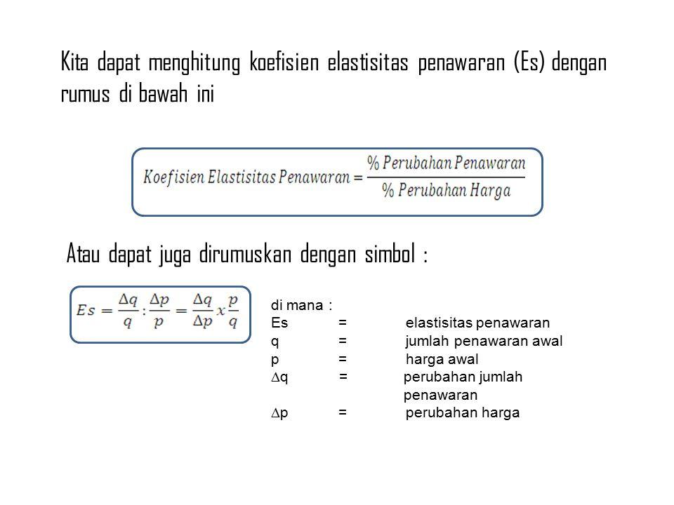 Kita dapat menghitung koefisien elastisitas penawaran (Es) dengan rumus di bawah ini Atau dapat juga dirumuskan dengan simbol : di mana : Es=elastisitas penawaran q=jumlah penawaran awal p=harga awal  q =perubahan jumlah penawaran  p=perubahan harga