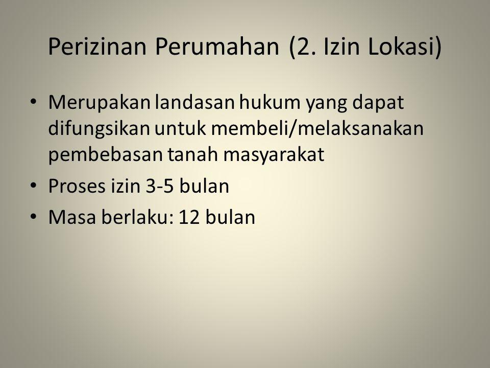 Perizinan Perumahan (2. Izin Lokasi) Merupakan landasan hukum yang dapat difungsikan untuk membeli/melaksanakan pembebasan tanah masyarakat Proses izi