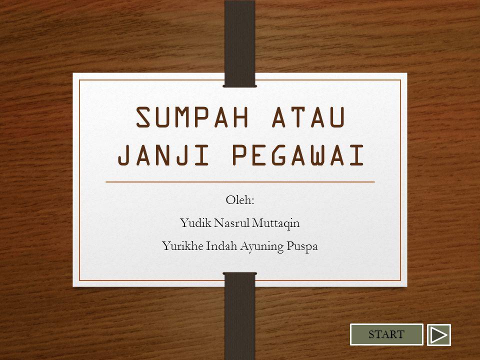 SUMPAH ATAU JANJI PEGAWAI Oleh: Yudik Nasrul Muttaqin Yurikhe Indah Ayuning Puspa START