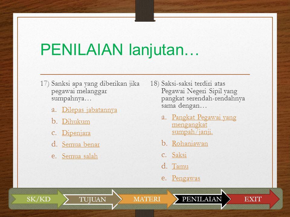 PENILAIAN lanjutan… 17) Sanksi apa yang diberikan jika pegawai melanggar sumpahnya… a. Dilepas jabatannya Dilepas jabatannya b. Dihukum Dihukum c. Dip