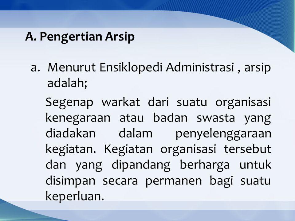 A. Pengertian Arsip a.Menurut Ensiklopedi Administrasi, arsip adalah; Segenap warkat dari suatu organisasi kenegaraan atau badan swasta yang diadakan