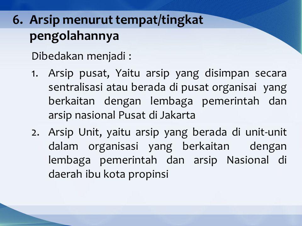 6.Arsip menurut tempat/tingkat pengolahannya Dibedakan menjadi : 1.Arsip pusat, Yaitu arsip yang disimpan secara sentralisasi atau berada di pusat organisai yang berkaitan dengan lembaga pemerintah dan arsip nasional Pusat di Jakarta 2.Arsip Unit, yaitu arsip yang berada di unit-unit dalam organisasi yang berkaitan dengan lembaga pemerintah dan arsip Nasional di daerah ibu kota propinsi