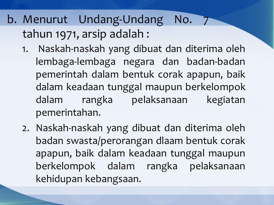 b.Menurut Undang-Undang No.7 tahun 1971, arsip adalah : 1.