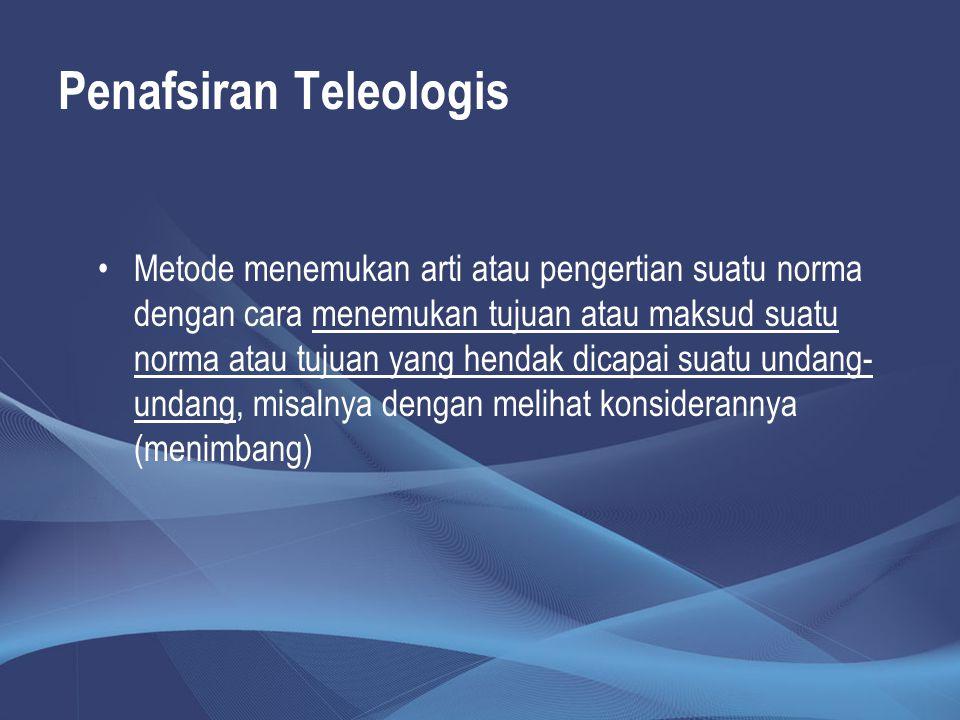 Penafsiran Teleologis Metode menemukan arti atau pengertian suatu norma dengan cara menemukan tujuan atau maksud suatu norma atau tujuan yang hendak d