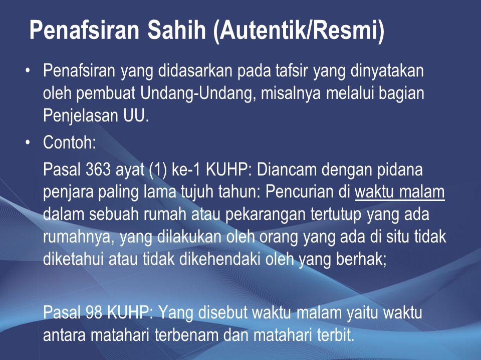 Penafsiran Sahih (Autentik/Resmi) Penafsiran yang didasarkan pada tafsir yang dinyatakan oleh pembuat Undang-Undang, misalnya melalui bagian Penjelasa