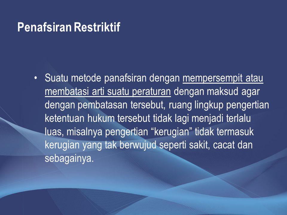 Penafsiran Restriktif Suatu metode panafsiran dengan mempersempit atau membatasi arti suatu peraturan dengan maksud agar dengan pembatasan tersebut, r
