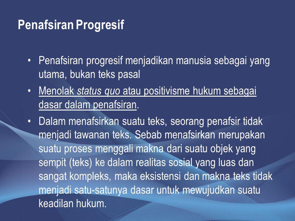 Penafsiran Progresif Penafsiran progresif menjadikan manusia sebagai yang utama, bukan teks pasal Menolak status quo atau positivisme hukum sebagai da