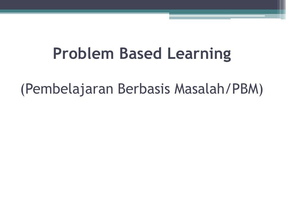 Problem Based Learning (Pembelajaran Berbasis Masalah/PBM)
