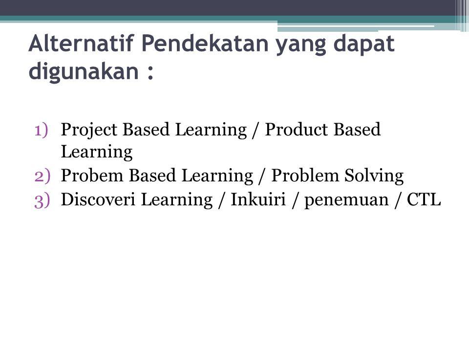 Alternatif Pendekatan yang dapat digunakan : 1)Project Based Learning / Product Based Learning 2)Probem Based Learning / Problem Solving 3)Discoveri L