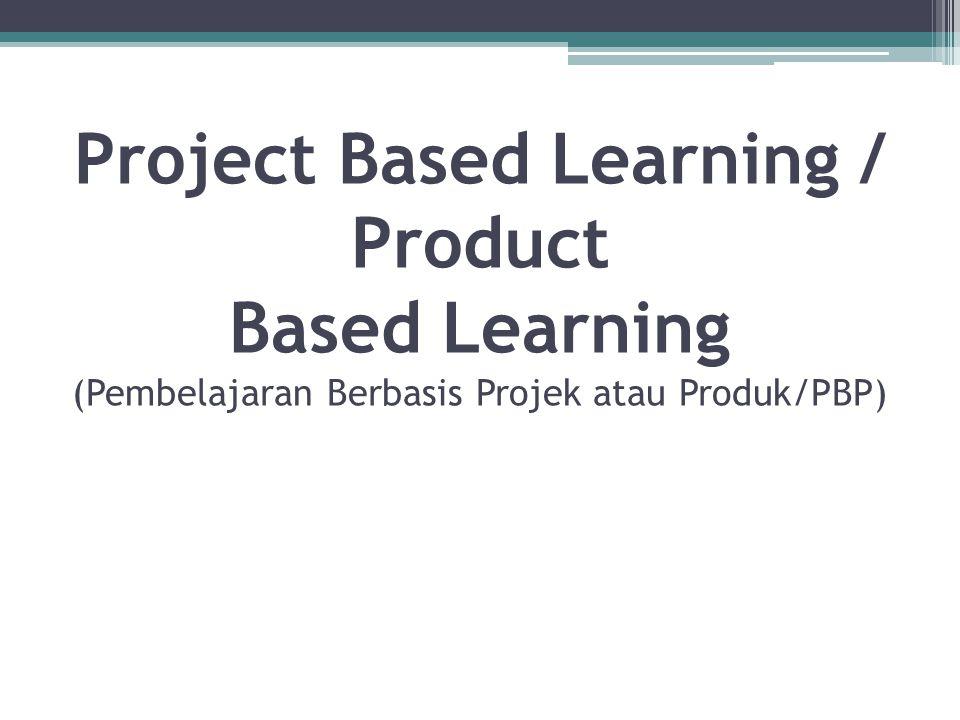 Project Based Learning / Product Based Learning (Pembelajaran Berbasis Projek atau Produk/PBP)