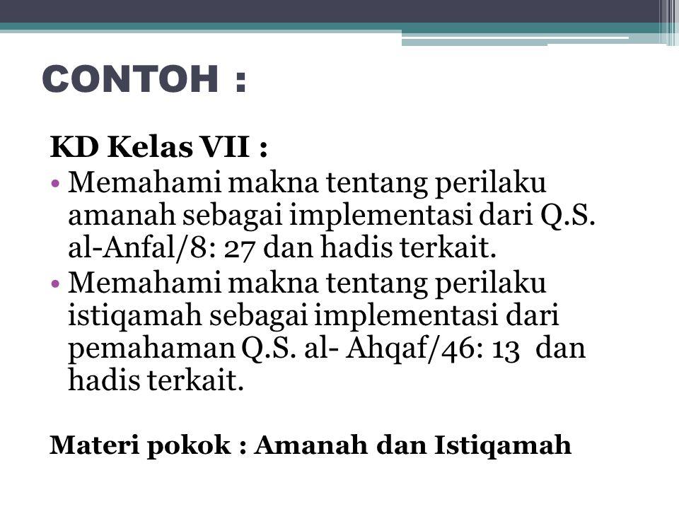 CONTOH : KD Kelas VII : Memahami makna tentang perilaku amanah sebagai implementasi dari Q.S. al-Anfal/8: 27 dan hadis terkait. Memahami makna tentang