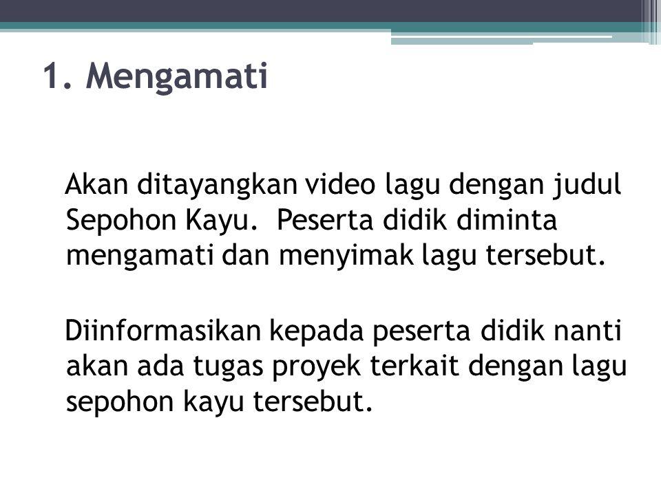 1. Mengamati Akan ditayangkan video lagu dengan judul Sepohon Kayu. Peserta didik diminta mengamati dan menyimak lagu tersebut. Diinformasikan kepada