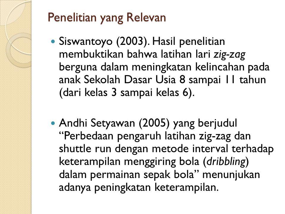 Penelitian yang Relevan Siswantoyo (2003). Hasil penelitian membuktikan bahwa latihan lari zig-zag berguna dalam meningkatan kelincahan pada anak Seko