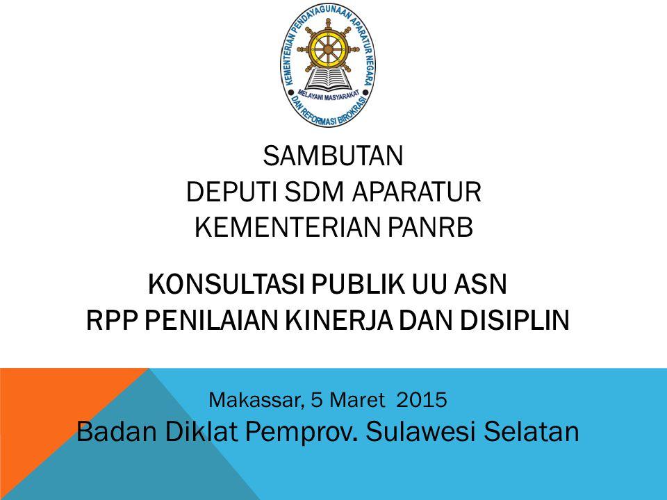 KONSULTASI PUBLIK UU ASN RPP PENILAIAN KINERJA DAN DISIPLIN Makassar, 5 Maret 2015 Badan Diklat Pemprov. Sulawesi Selatan SAMBUTAN DEPUTI SDM APARATUR