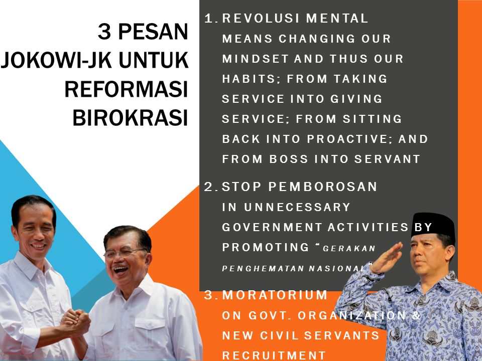 3 PESAN JOKOWI-JK UNTUK REFORMASI BIROKRASI 1.REVOLUSI MENTAL MEANS CHANGING OUR MINDSET AND THUS OUR HABITS; FROM TAKING SERVICE INTO GIVING SERVICE;