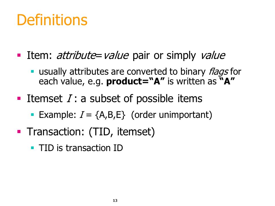 "13 Definitions  Item: attribute=value pair or simply value  usually attributes are converted to binary flags for each value, e.g. product=""A"" is wri"