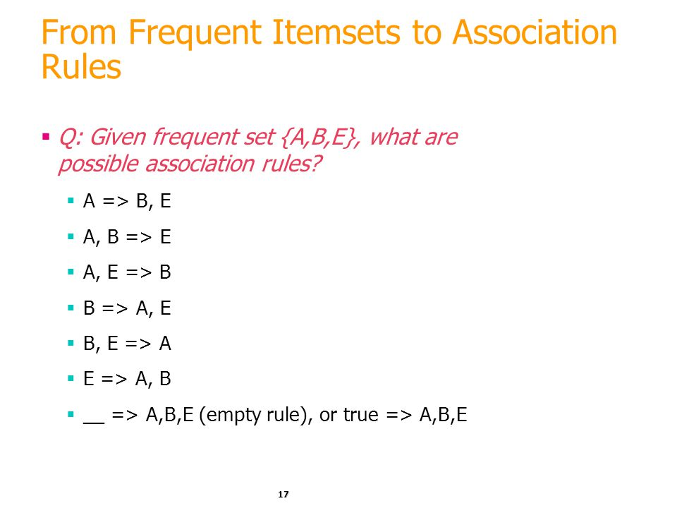 17 From Frequent Itemsets to Association Rules  Q: Given frequent set {A,B,E}, what are possible association rules?  A => B, E  A, B => E  A, E =>