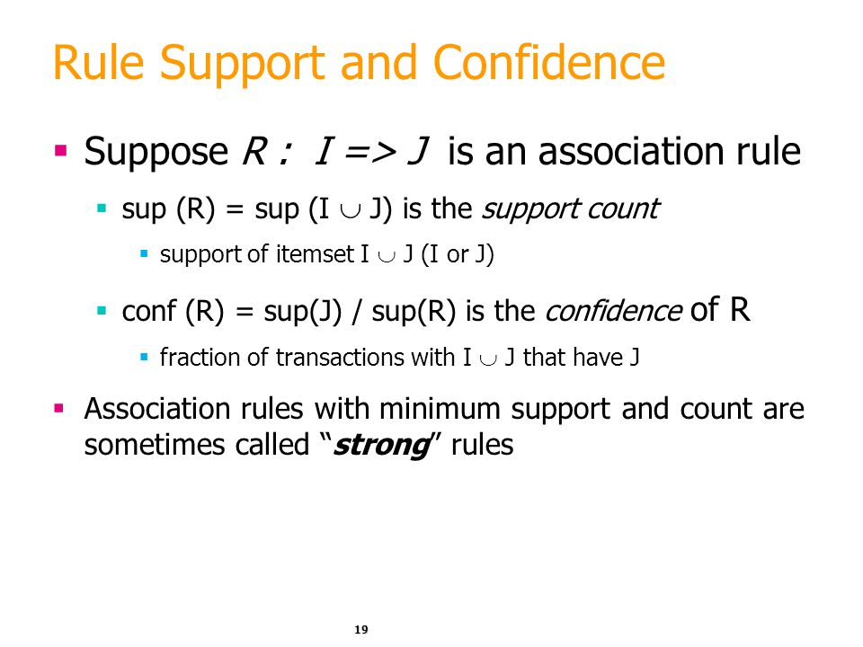 19 Rule Support and Confidence  Suppose R : I => J is an association rule  sup (R) = sup (I  J) is the support count  support of itemset I  J (I