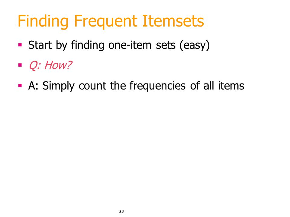 23 Finding Frequent Itemsets  Start by finding one-item sets (easy)  Q: How?  A: Simply count the frequencies of all items